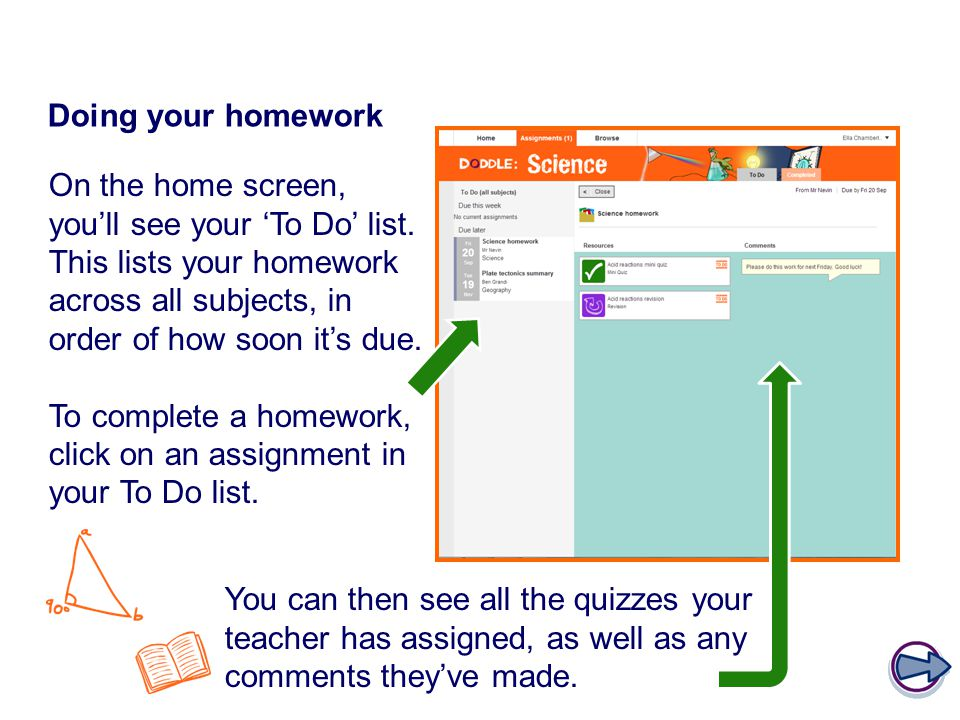 Doing your homework On the home screen, you'll see your 'To Do' list. This lists your homework across all subjects, in order of how soon it's due.