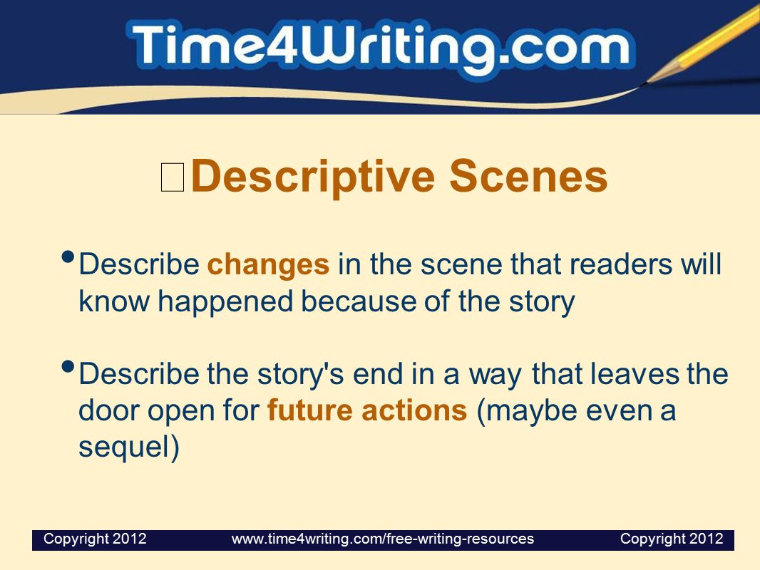 Descriptive Scenes Describe changes in the scene that readers will know happened because of the story.