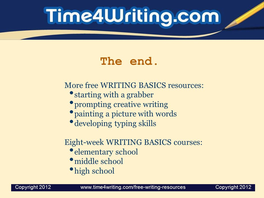 The end. More free WRITING BASICS resources: starting with a grabber