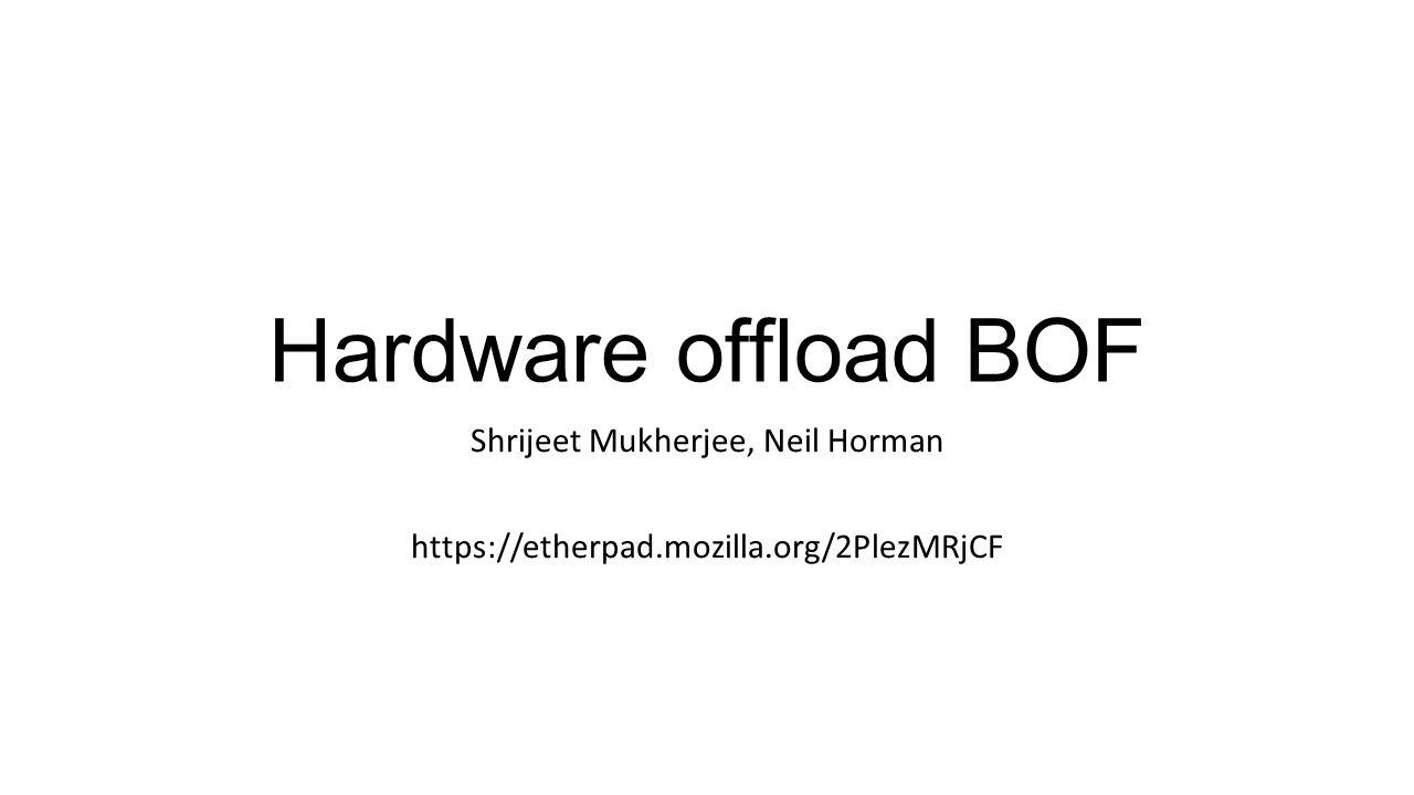 Hardware offload BOF Shrijeet Mukherjee, Neil Horman