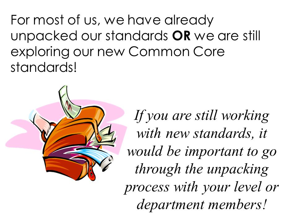 For most of us, we have already unpacked our standards OR we are still exploring our new Common Core standards!
