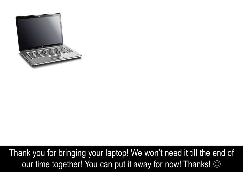 Thank you for bringing your laptop