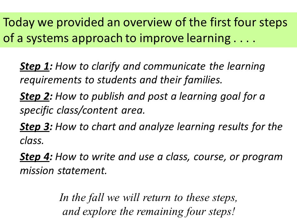 Today we provided an overview of the first four steps of a systems approach to improve learning . . . .