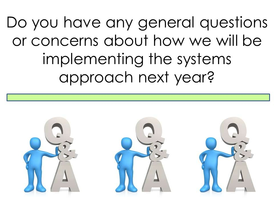 Do you have any general questions or concerns about how we will be implementing the systems approach next year