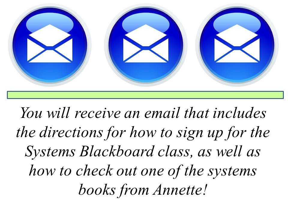 You will receive an email that includes the directions for how to sign up for the Systems Blackboard class, as well as how to check out one of the systems books from Annette!