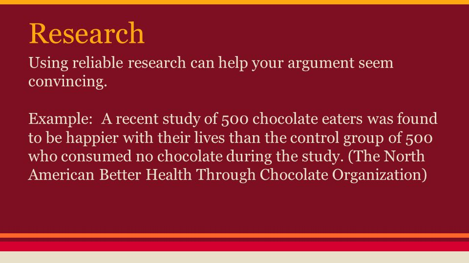 Research Using reliable research can help your argument seem convincing.