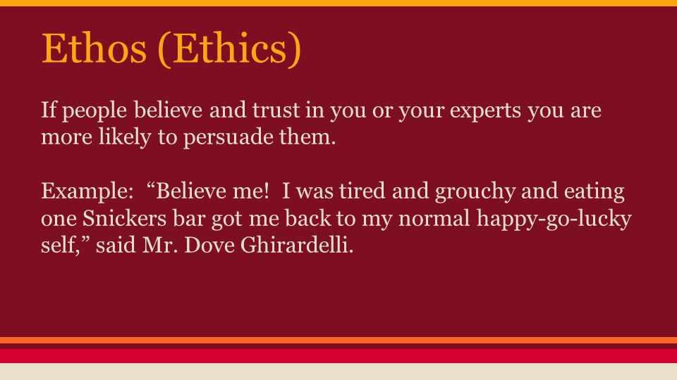 Ethos (Ethics) If people believe and trust in you or your experts you are more likely to persuade them.