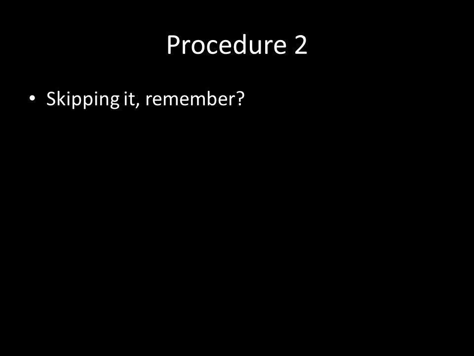 Procedure 2 Skipping it, remember