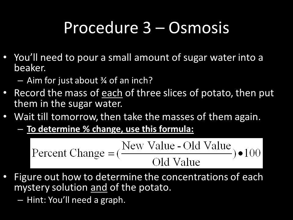 Procedure 3 – Osmosis You'll need to pour a small amount of sugar water into a beaker. Aim for just about ¾ of an inch