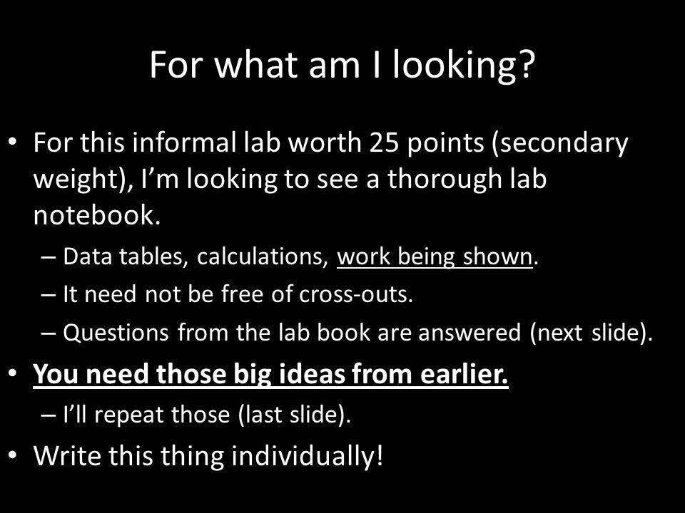 For what am I looking For this informal lab worth 25 points (secondary weight), I'm looking to see a thorough lab notebook.
