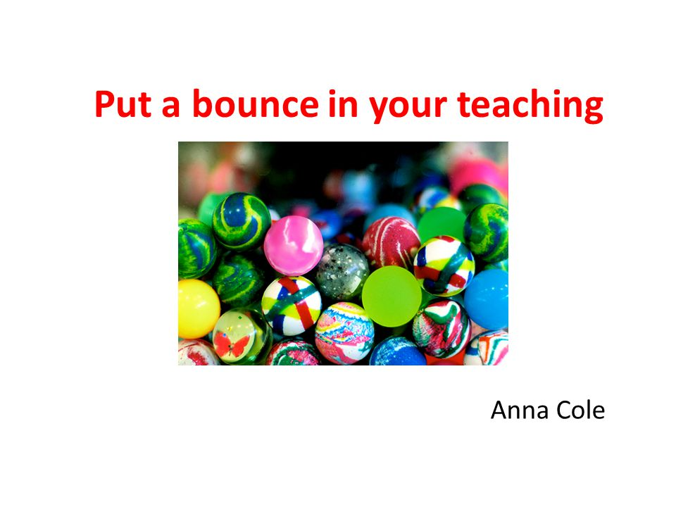 Put a bounce in your teaching