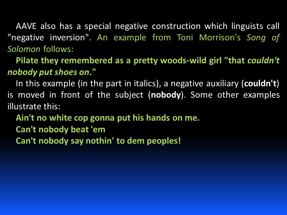 AAVE also has a special negative construction which linguists call negative inversion . An example from Toni Morrison s Song of Solomon follows: