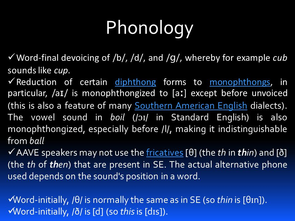 Phonology Word-final devoicing of /b/, /d/, and /ɡ/, whereby for example cub sounds like cup.