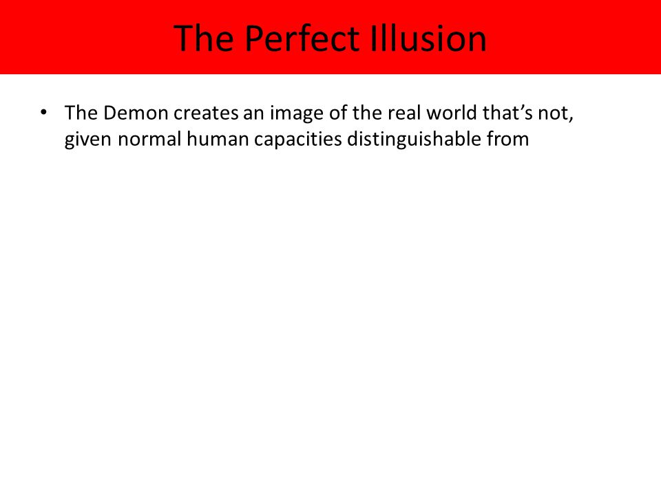 The Perfect Illusion The Demon creates an image of the real world that's not, given normal human capacities distinguishable from.