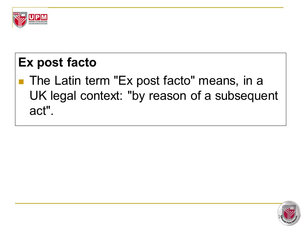 Ex post facto The Latin term Ex post facto means, in a UK legal context: by reason of a subsequent act .