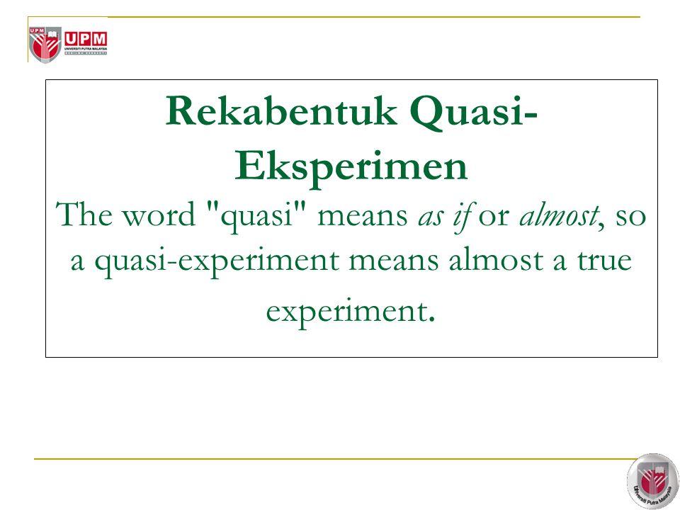 Rekabentuk Quasi-Eksperimen The word quasi means as if or almost, so a quasi-experiment means almost a true experiment.