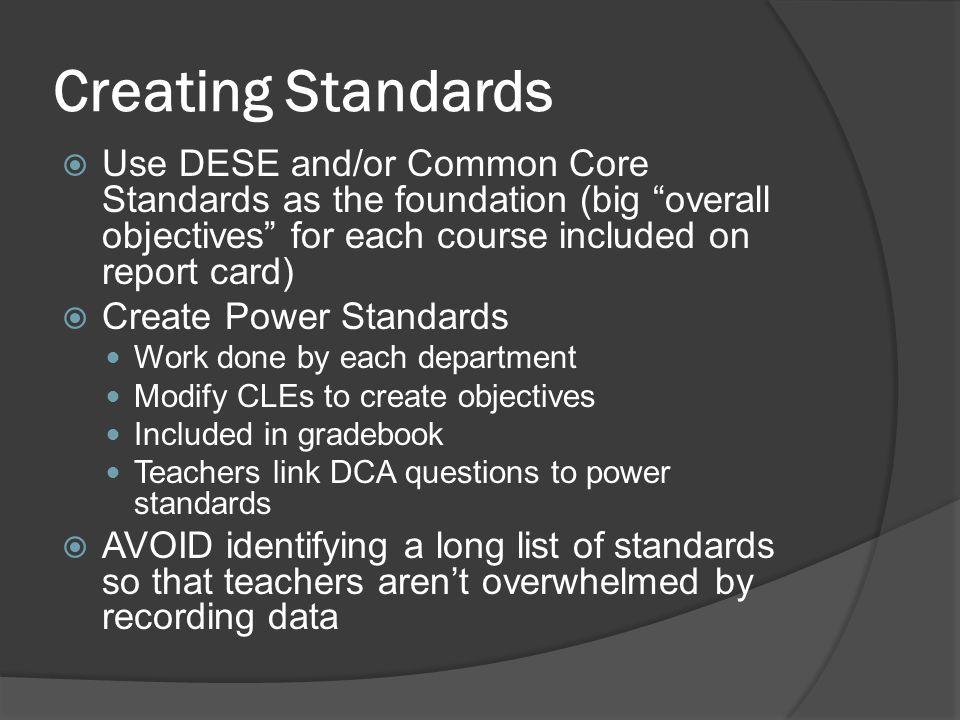 Creating Standards Use DESE and/or Common Core Standards as the foundation (big overall objectives for each course included on report card)