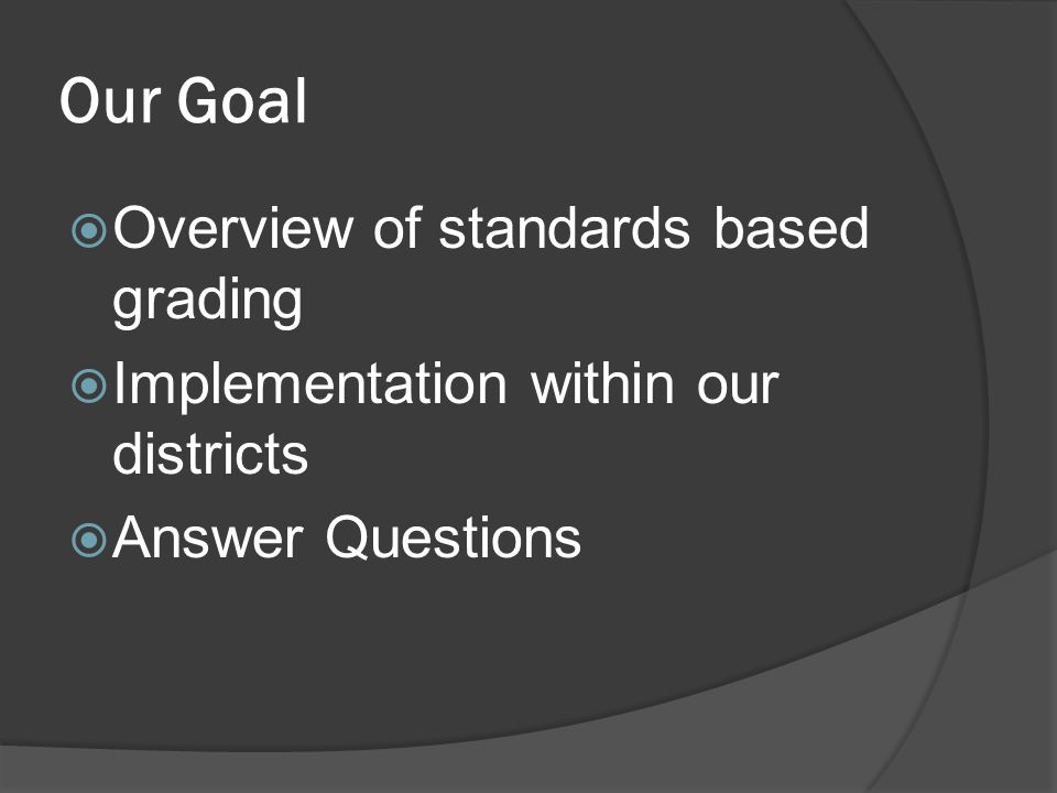 Our Goal Overview of standards based grading