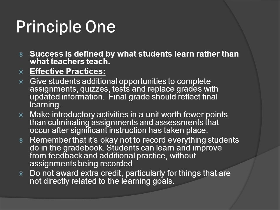 Principle One Success is defined by what students learn rather than what teachers teach. Effective Practices: