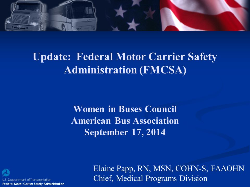 Update: Federal Motor Carrier Safety Administration (FMCSA) Women in Buses Council American Bus Association September 17, 2014