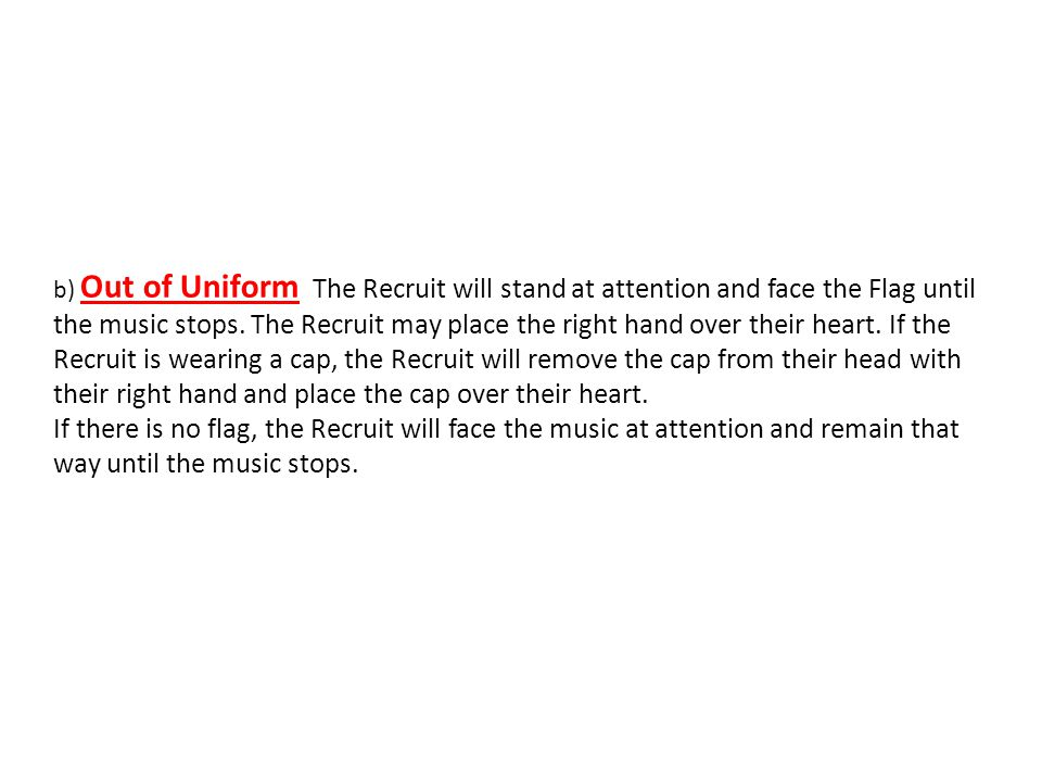 b) Out of Uniform. The Recruit will stand at attention and face the Flag until the music stops. The Recruit may place the right hand over their heart. If the Recruit is wearing a cap, the Recruit will remove the cap from their head with their right hand and place the cap over their heart.