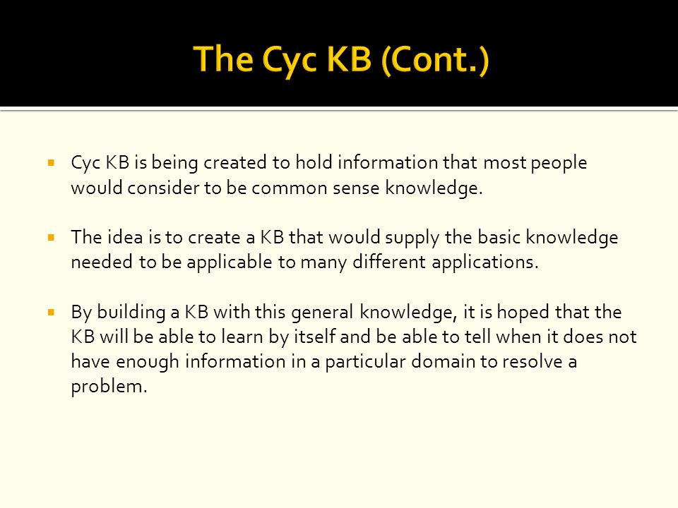 The Cyc KB (Cont.) Cyc KB is being created to hold information that most people would consider to be common sense knowledge.