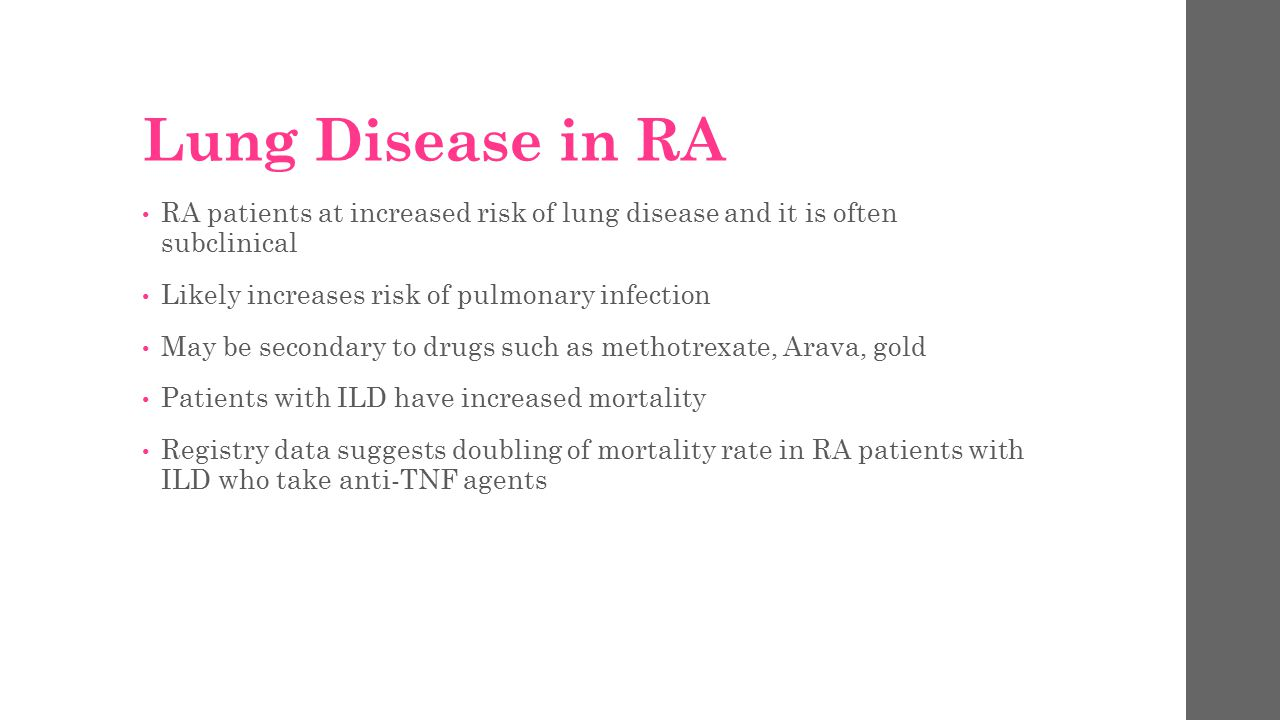 Lung Disease in RA RA patients at increased risk of lung disease and it is often subclinical. Likely increases risk of pulmonary infection.