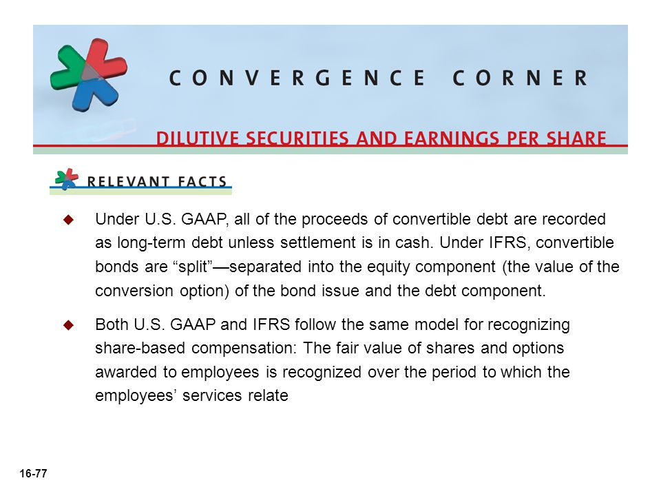 Under U.S. GAAP, all of the proceeds of convertible debt are recorded as long-term debt unless settlement is in cash. Under IFRS, convertible bonds are split —separated into the equity component (the value of the conversion option) of the bond issue and the debt component.
