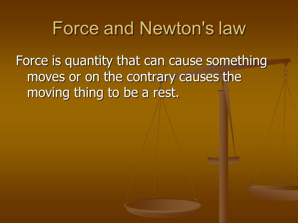 Force and Newton s law Force is quantity that can cause something moves or on the contrary causes the moving thing to be a rest.
