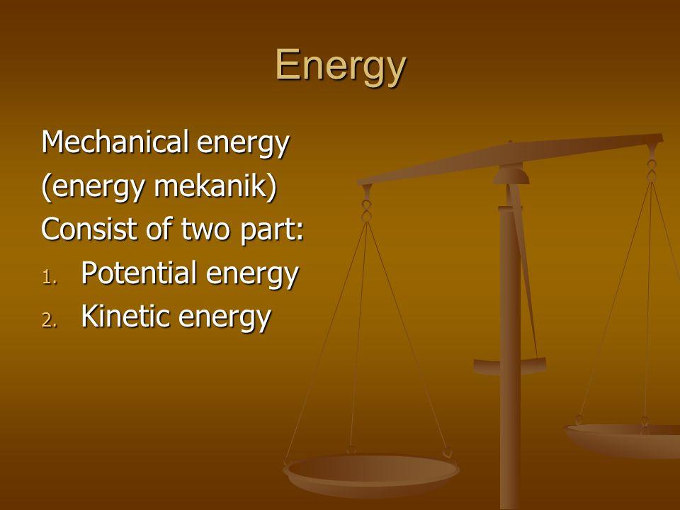Energy Mechanical energy (energy mekanik) Consist of two part: