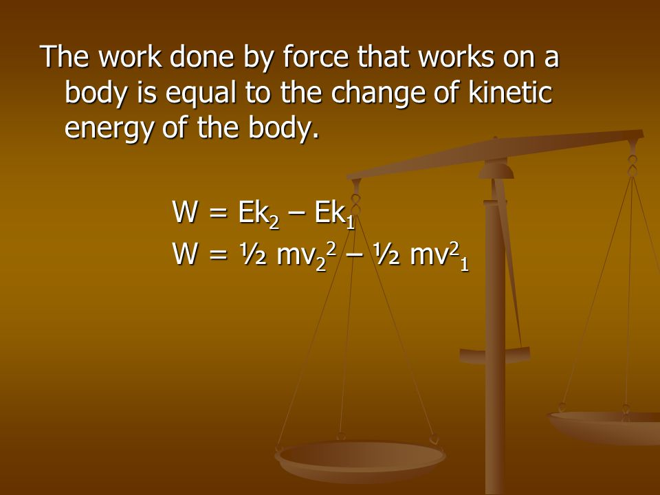 The work done by force that works on a body is equal to the change of kinetic energy of the body.