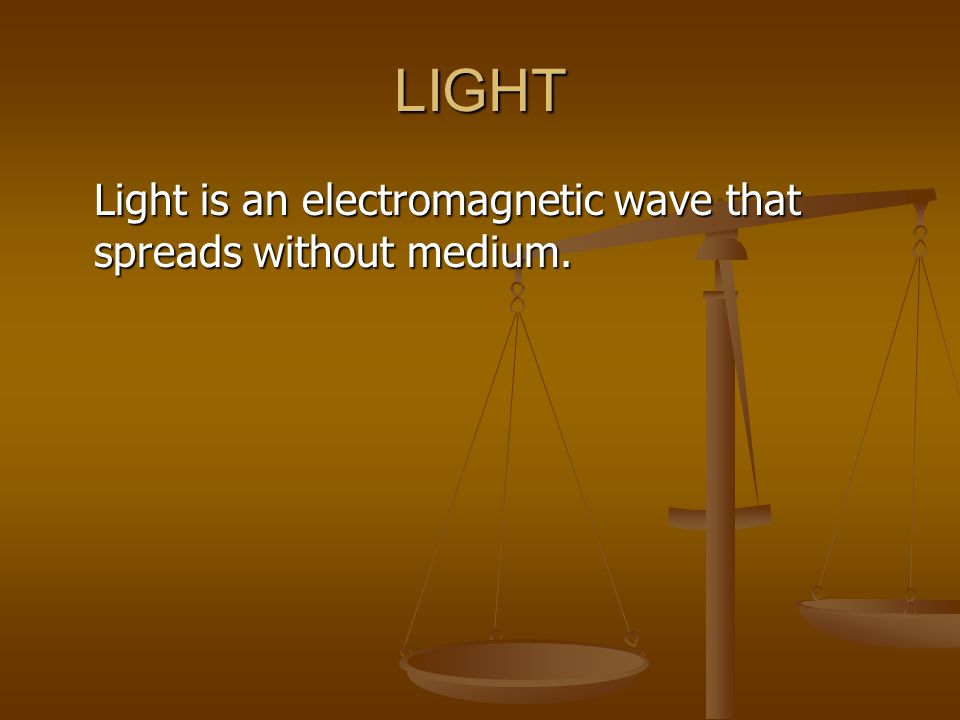 LIGHT Light is an electromagnetic wave that spreads without medium.