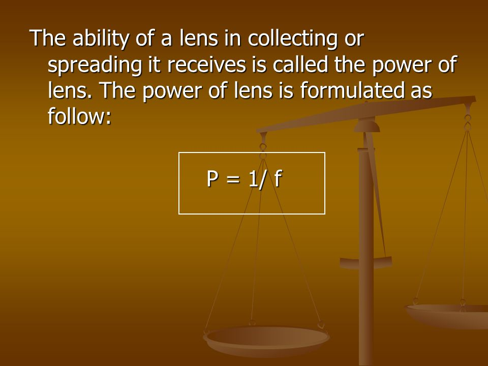 The ability of a lens in collecting or spreading it receives is called the power of lens. The power of lens is formulated as follow:
