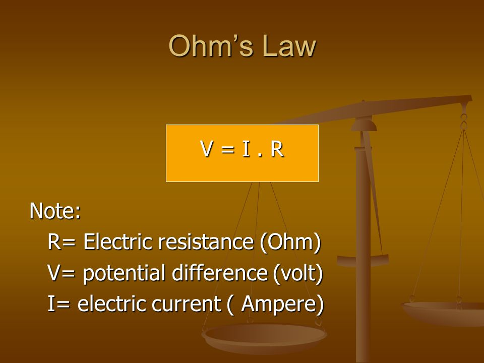 Ohm's Law V = I . R Note: R= Electric resistance (Ohm)