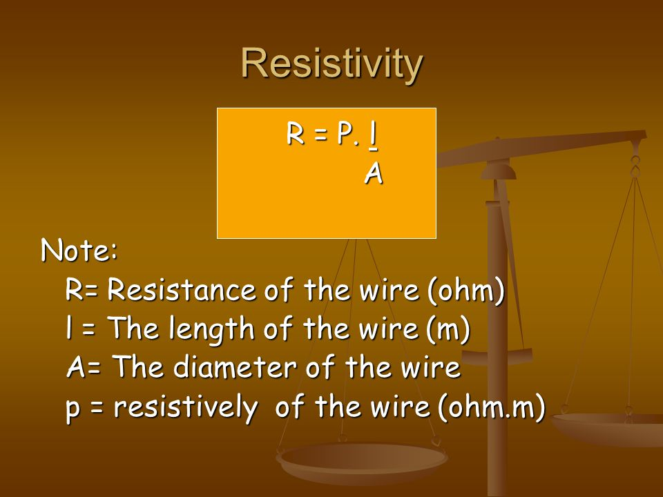Resistivity R = P. l A Note: R= Resistance of the wire (ohm)