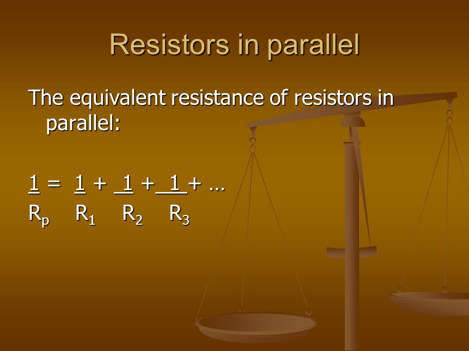 Resistors in parallel The equivalent resistance of resistors in parallel: 1 = 1 + 1 + 1 + … Rp R1 R2 R3.