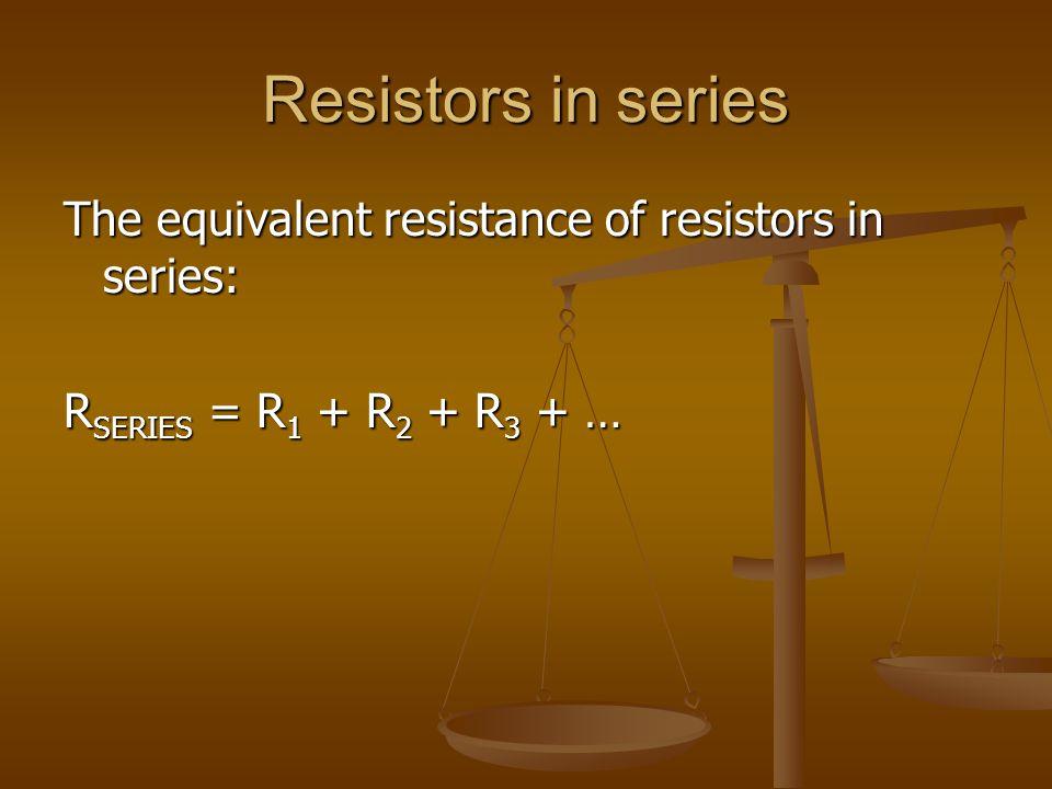 Resistors in series The equivalent resistance of resistors in series: