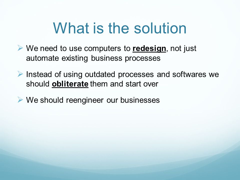 What is the solution We need to use computers to redesign, not just automate existing business processes.