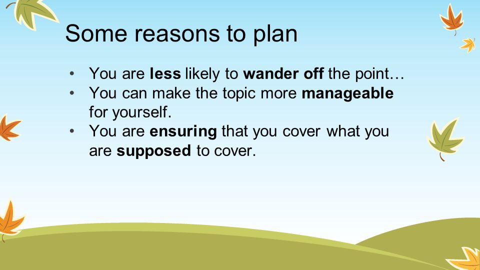 Some reasons to plan You are less likely to wander off the point…