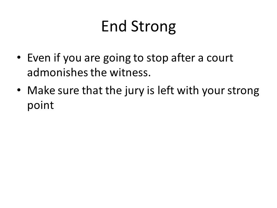 End Strong Even if you are going to stop after a court admonishes the witness.