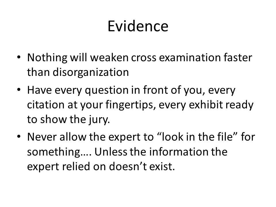 Evidence Nothing will weaken cross examination faster than disorganization.