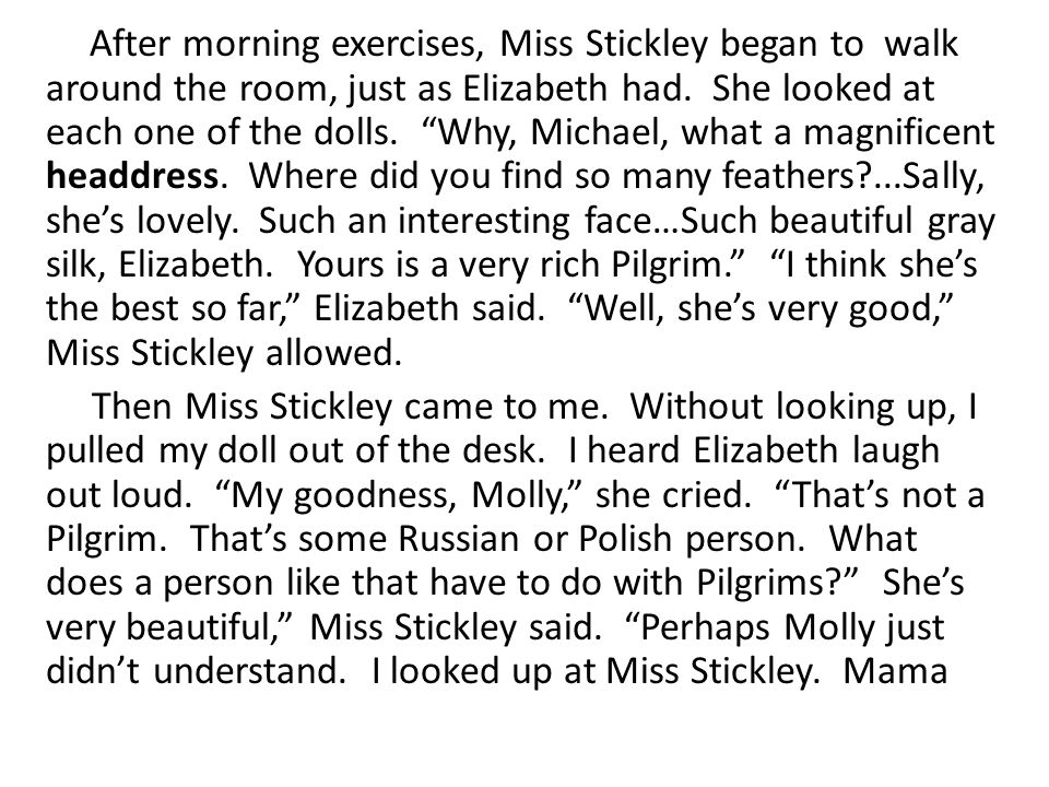 After morning exercises, Miss Stickley began to walk around the room, just as Elizabeth had. She looked at each one of the dolls. Why, Michael, what a magnificent headdress. Where did you find so many feathers ...Sally, she's lovely. Such an interesting face…Such beautiful gray silk, Elizabeth. Yours is a very rich Pilgrim. I think she's the best so far, Elizabeth said. Well, she's very good, Miss Stickley allowed.