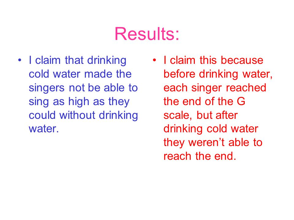 Results: I claim that drinking cold water made the singers not be able to sing as high as they could without drinking water.