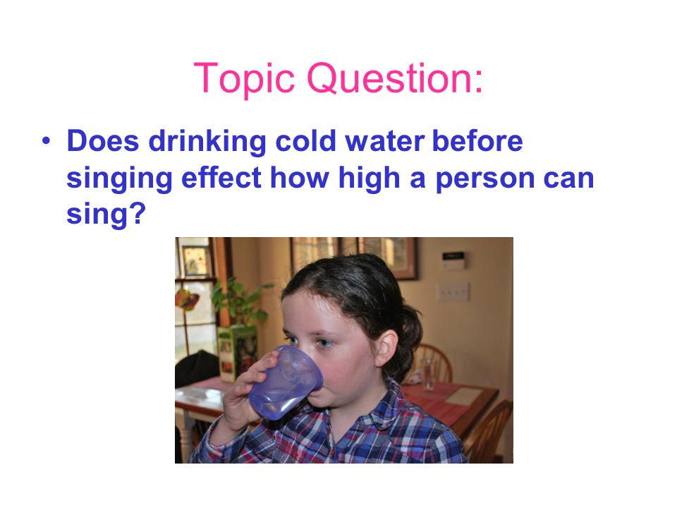 Topic Question: Does drinking cold water before singing effect how high a person can sing