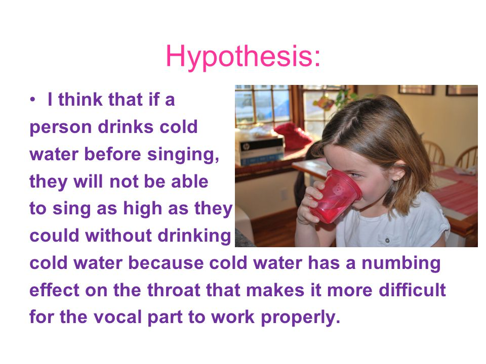 Hypothesis: I think that if a person drinks cold water before singing,