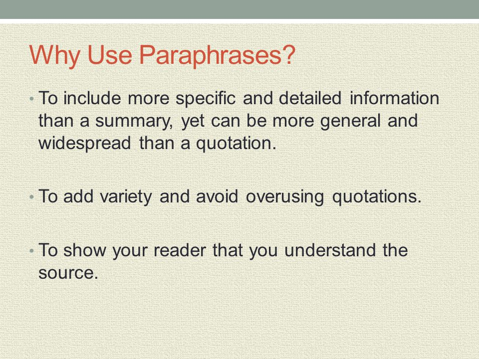 Why Use Paraphrases To include more specific and detailed information than a summary, yet can be more general and widespread than a quotation.