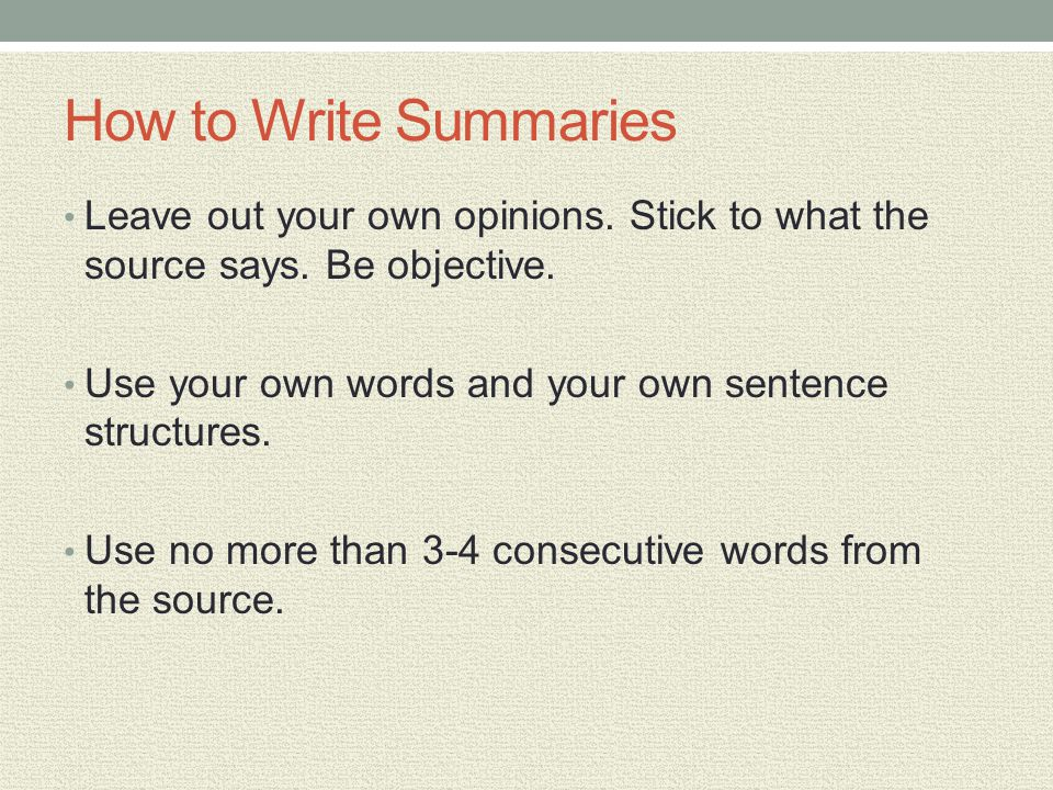 How to Write Summaries Leave out your own opinions. Stick to what the source says. Be objective.
