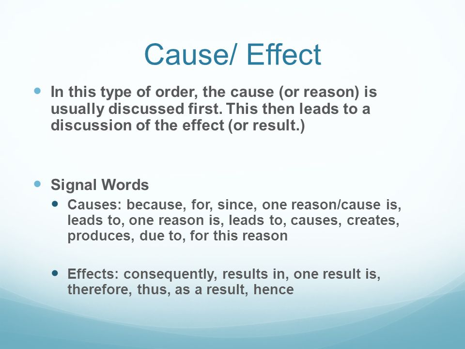 Cause/ Effect In this type of order, the cause (or reason) is usually discussed first. This then leads to a discussion of the effect (or result.)