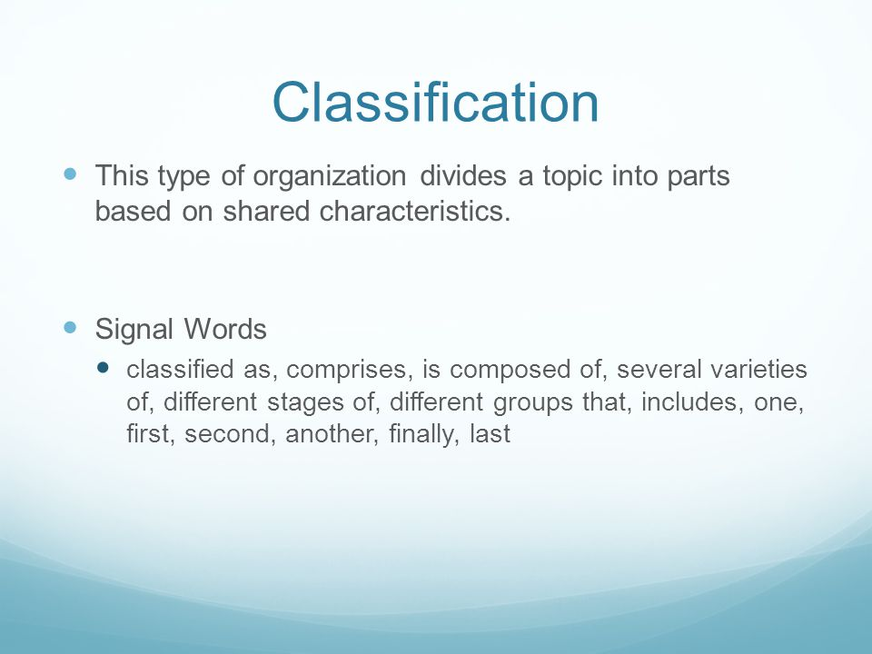Classification This type of organization divides a topic into parts based on shared characteristics.
