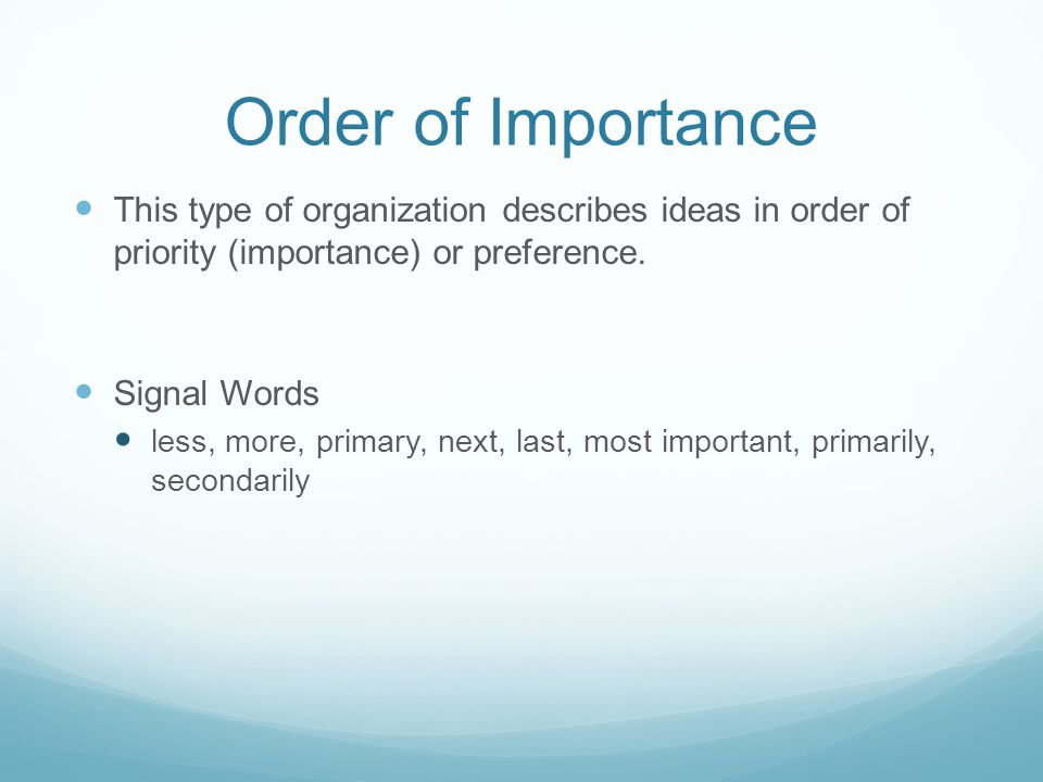 Order of Importance This type of organization describes ideas in order of priority (importance) or preference.